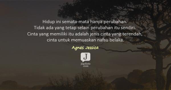 Agnes Jessica - Hidup ini semata-mata hanya perubahan. Tidak ada yang tetap selain perubahan itu sendiri. Cinta yang memiliki itu adalah jenis cinta yang terendah, cinta untuk memuaskan nafsu belaka.