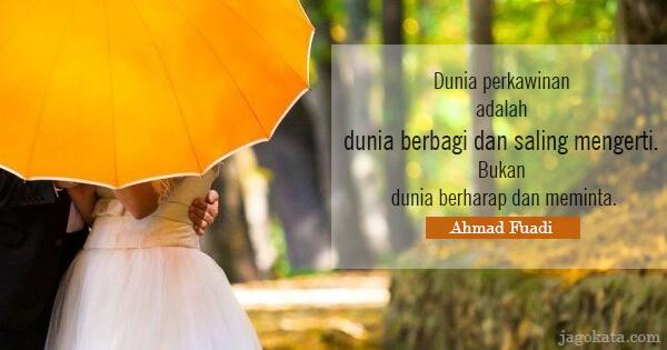 Ahmad Fuadi - Dunia perkawinan adalah dunia berbagi dan saling mengerti. Bukan dunia berharap dan meminta.