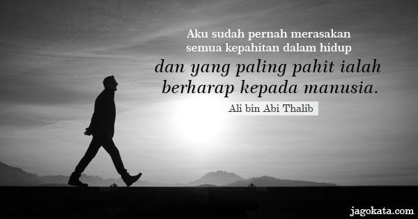 Ali bin Abi Thalib - Aku sudah pernah merasakan semua kepahitan dalam hidup dan yang paling pahit ialah berharap kepada manusia.