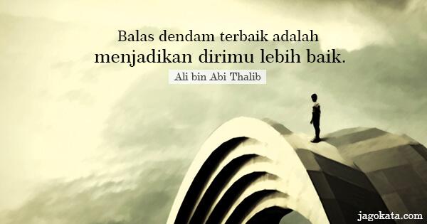 Ali bin Abi Thalib - Balas dendam terbaik adalah menjadikan dirimu lebih baik.
