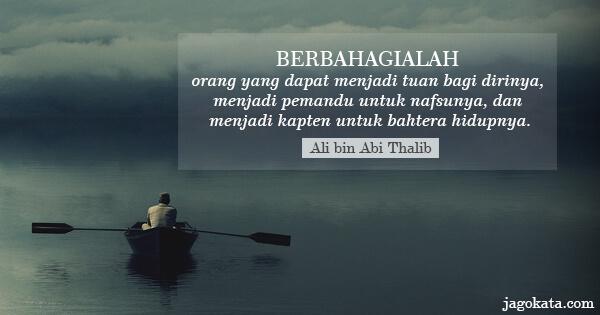 Ali bin Abi Thalib - Berbahagialah orang yang dapat menjadi tuan bagi dirinya, menjadi pemandu untuk nafsunya, dan menjadi kapten untuk bahtera hidupnya.