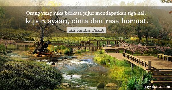 Orang yang suka berkata jujur mendapatkan tiga hal: kepercayaan, cinta dan rasa hormat.