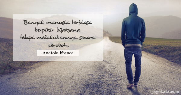Anatole France - Banyak manusia terbiasa berpikir bijaksana tetapi melakukannya secara ceroboh.