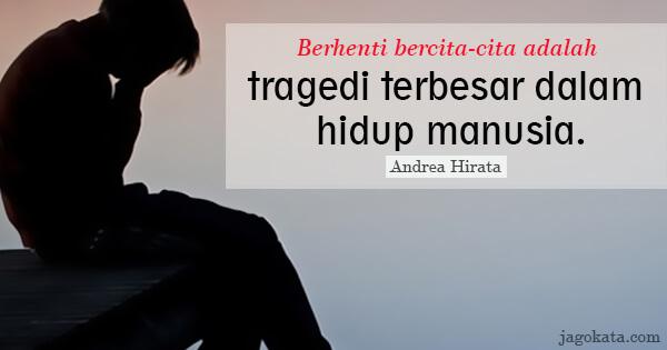 Andrea Hirata - Berhenti bercita-cita adalah tragedi terbesar dalam hidup manusia.