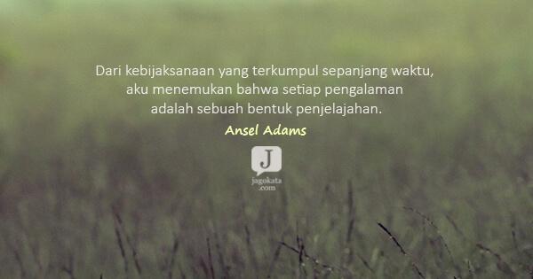 Ansel Adams - Dari kebijaksanaan yang terkumpul sepanjang waktu, aku menemukan bahwa setiap pengalaman adalah sebuah bentuk penjelajahan.