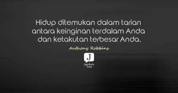 Anthony Robbins - Hidup ditemukan dalam tarian antara keinginan terdalam Anda dan ketakutan terbesar Anda.