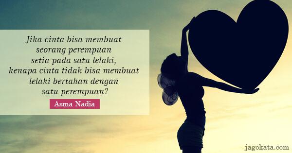 Jika cinta bisa membuat seorang perempuan setia pada satu lelaki, kenapa cinta tidak bisa membuat lelaki bertahan dengan satu perempuan?
