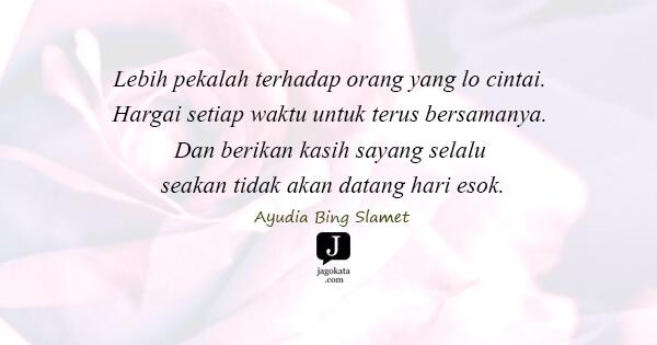 Ayudia Bing Slamet - Lebih pekalah terhadap orang yang lo cintai. Hargai setiap waktu untuk terus bersamanya. Dan berikan kasih sayang selalu seakan tidak akan datang hari esok.