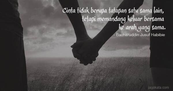 Bacharuddin Jusuf Habibie - Cinta tidak berupa tatapan satu sama lain, tetapi memandang keluar bersama ke arah yang sama.