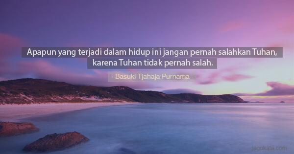 Basuki Tjahaja Purnama - Apapun yang terjadi dalam hidup ini jangan pernah salahkan Tuhan, karena Tuhan tidak pernah salah.