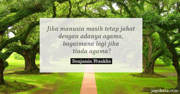 Benjamin Franklin - Jika manusia masih tetap jahat dengan adanya agama, bagaimana lagi jika tiada agama?