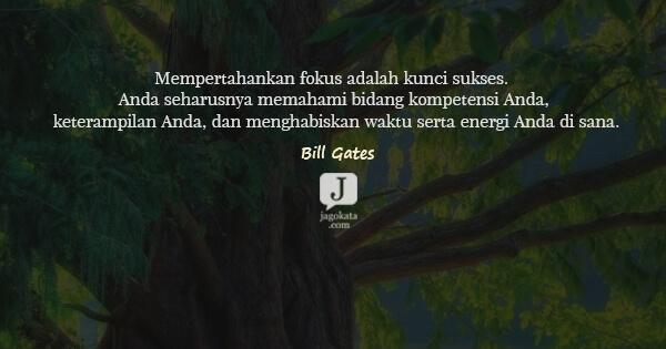 Bill Gates - Mempertahankan fokus adalah kunci sukses. Anda seharusnya memahami bidang kompetensi Anda, keterampilan Anda, dan menghabiskan waktu serta energi Anda di sana.