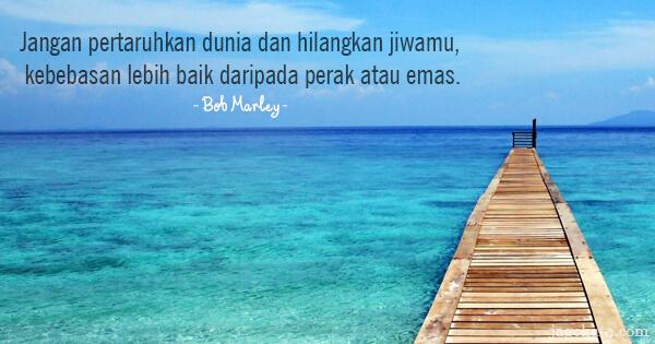 Bob Marley - Jangan pertaruhkan dunia dan hilangkan jiwamu, kebebasan lebih baik daripada perak atau emas.