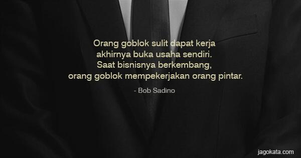 Bob Sadino - Orang goblok sulit dapat kerja akhirnya buka usaha sendiri. Saat bisnisnya berkembang, orang goblok mempekerjakan orang pintar.