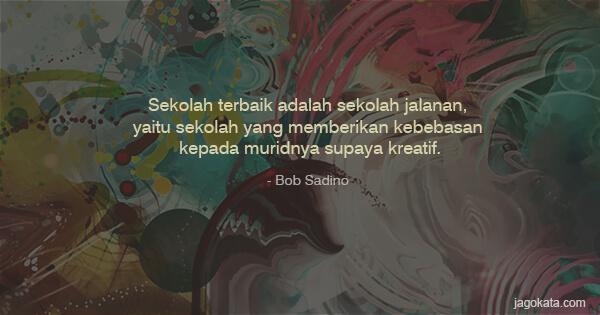Bob Sadino - Sekolah terbaik adalah sekolah jalanan, yaitu sekolah yang memberikan kebebasan kepada muridnya supaya kreatif.