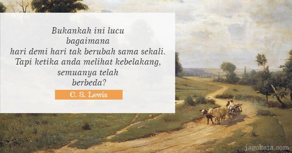 C. S. Lewis - Bukankah ini lucu bagaimana hari demi hari tak berubah sama sekali. Tapi ketika anda melihat kebelakang, semuanya telah berbeda?
