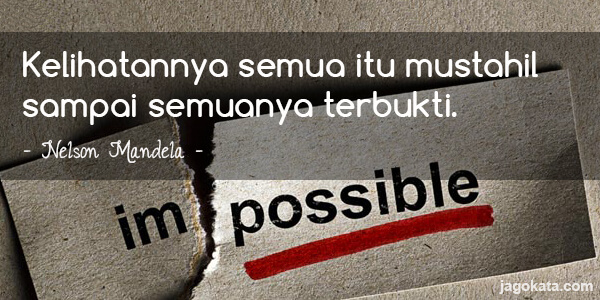 Nelson Mandela - Kelihatannya semua itu mustahil sampai semuanya terbukti.