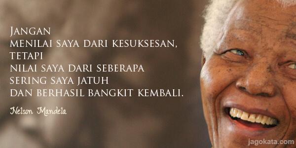 Nelson Mandela - Jangan menilai saya dari kesuksesan, tetapi nilai saya dari seberapa sering saya jatuh dan berhasil bangkit kembali.