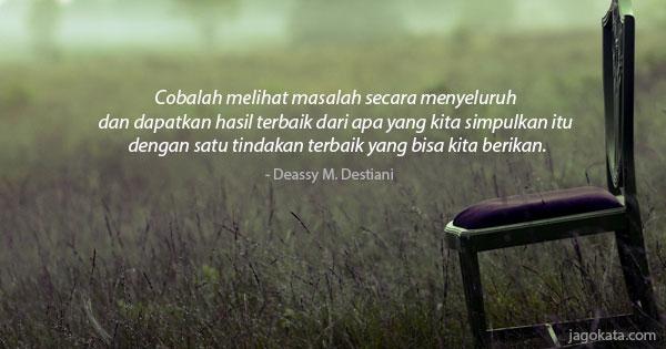 Deassy M. Destiani - Cobalah melihat masalah secara menyeluruh dan dapatkan hasil terbaik dari apa yang kita simpulkan itu dengan satu tindakan terbaik yang bisa kita berikan.