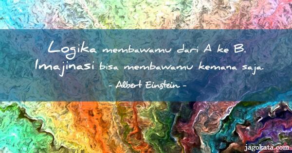 Logika membawamu dari A ke B. Imajinasi bisa membawamu kemana saja.