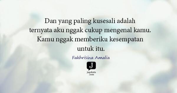 Fakhrisina Amalia - Dan yang paling kusesali adalah ternyata aku nggak cukup mengenal kamu. Kamu nggak memberiku kesempatan untuk itu.