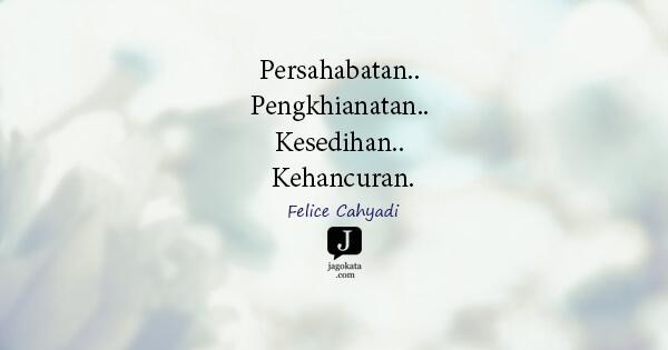 Felice Cahyadi - Persahabatan.. Pengkhianatan.. Kesedihan.. Kehancuran.