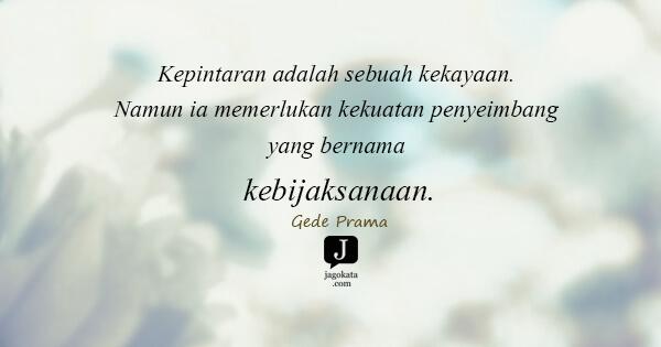 Gede Prama - Kepintaran adalah sebuah kekayaan. Namun ia memerlukan kekuatan penyeimbang yang bernama kebijaksanaan.