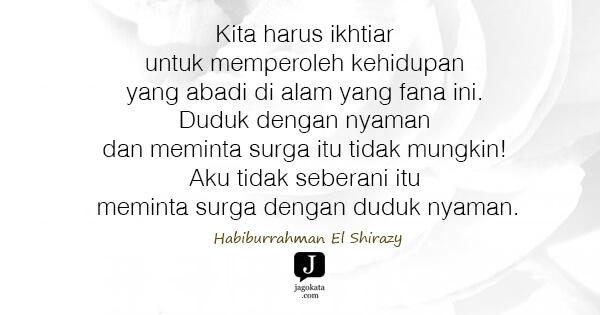 Habiburrahman El Shirazy - Kita harus ikhtiar untuk memperoleh kehidupan yang abadi di alam yang fana ini. Duduk dengan nyaman dan meminta surga itu tidak mungkin! Aku tidak seberani itu meminta surga dengan duduk nyaman.