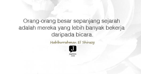Habiburrahman El Shirazy - Orang-orang besar sepanjang sejarah adalah mereka yang lebih banyak bekerja daripada bicara.
