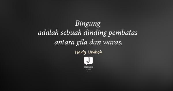 Harly Umboh - Bingung adalah sebuah dinding pembatas antara gila dan waras.
