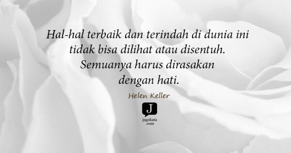 Helen Keller - Hal-hal terbaik dan terindah di dunia ini tidak bisa dilihat atau disentuh. Semuanya harus dirasakan dengan hati.