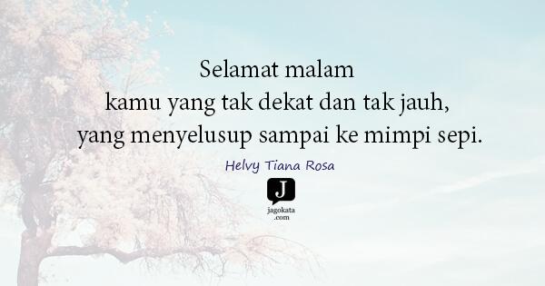 Helvy Tiana Rosa - Selamat malam kamu yang tak dekat dan tak jauh, yang menyelusup sampai ke mimpi sepi.