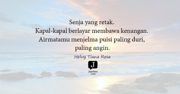 Helvy Tiana Rosa - Senja yang retak. Kapal-kapal berlayar membawa kenangan. Airmatamu menjelma puisi paling duri, paling angin.