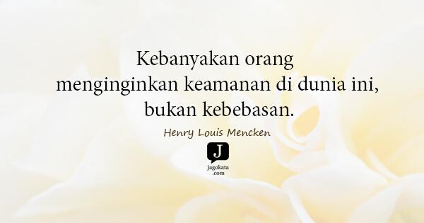 Henry Louis Mencken - Kebanyakan orang menginginkan keamanan di dunia ini, bukan kebebasan.