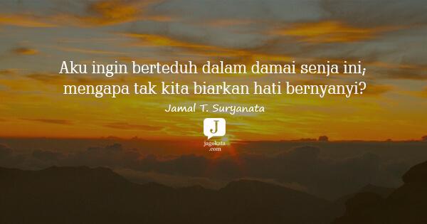 Jamal T. Suryanata - Aku ingin berteduh dalam damai senja ini; mengapa tak kita biarkan hati bernyanyi?
