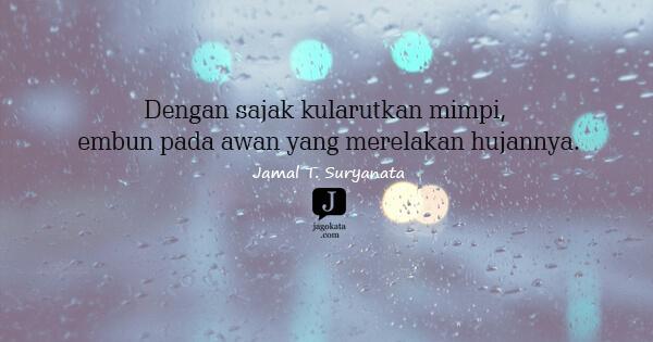 Jamal T. Suryanata - Dengan sajak kularutkan mimpi, embun pada awan yang merelakan hujannya.
