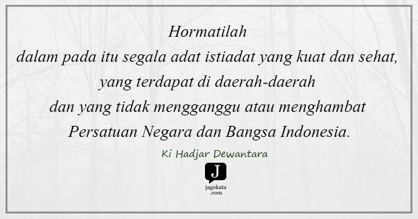 Ki Hadjar Dewantara - Hormatilah dalam pada itu segala adat istiadat yang kuat dan sehat, yang terdapat di daerah-daerah dan yang tidak mengganggu atau menghambat Persatuan Negara dan Bangsa Indonesia.