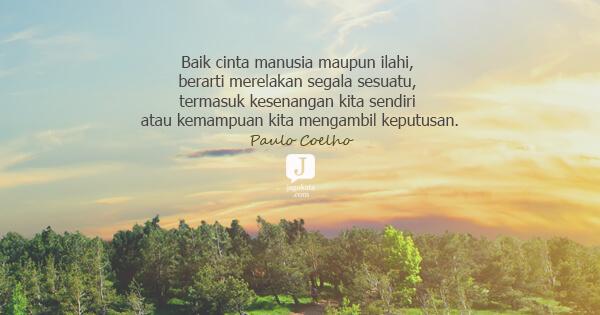 Paulo Coelho - Baik cinta manusia maupun ilahi, berarti merelakan segala sesuatu, termasuk kesenangan kita sendiri atau kemampuan kita mengambil keputusan.