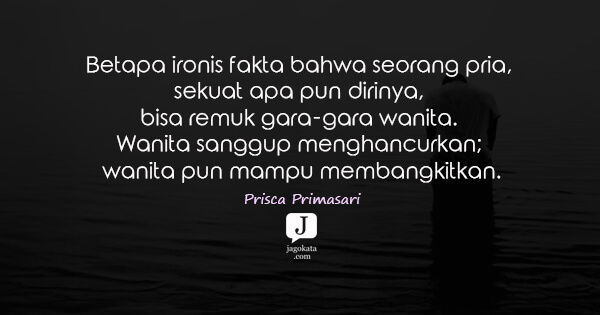 Prisca Primasari - Betapa ironis fakta bahwa seorang pria, sekuat apa pun dirinya, bisa remuk gara-gara wanita. Wanita sanggup menghancurkan; wanita pun mampu membangkitkan.