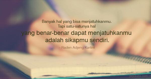 Raden Adjeng Kartini - Banyak hal yang bisa menjatuhkanmu. Tapi satu-satunya hal yang benar-benar dapat menjatuhkanmu adalah sikapmu sendiri.