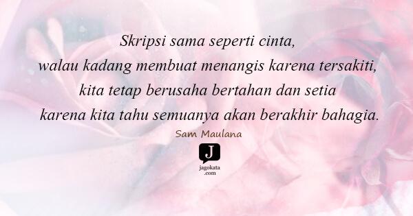 Sam Maulana - Skripsi sama seperti cinta, walau kadang membuat menangis karena tersakiti, kita tetap berusaha bertahan dan setia karena kita tahu semuanya akan berakhir bahagia.