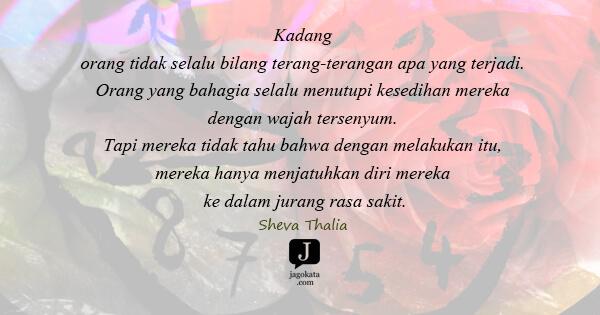 Sheva Thalia - Kadang orang tidak selalu bilang terang-terangan apa yang terjadi. Orang yang bahagia selalu menutupi kesedihan mereka dengan wajah tersenyum. Tapi mereka tidak tahu bahwa dengan melakukan itu, mereka hanya menjatuhkan diri mereka ke dalam jurang rasa sakit.