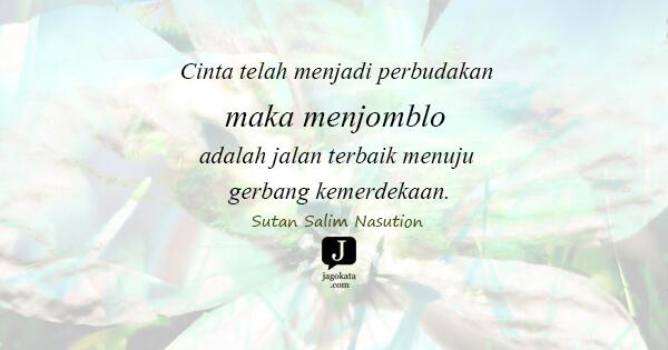 Sutan Salim Nasution - Cinta telah menjadi perbudakan maka menjomblo adalah jalan terbaik menuju gerbang kemerdekaan.
