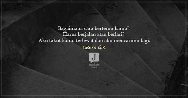Tasaro G K - Bagaimana cara bertemu kamu? Harus berjalan atau berlari? Aku takut kamu terlewat dan aku mencarimu lagi.