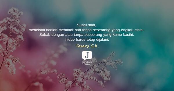 Tasaro G K - Suatu saat, mencintai adalah memutar hari tanpa seseorang yang engkau cintai. Sebab dengan atau tanpa seseorang yang kamu kasihi, hidup harus tetap dijalani.