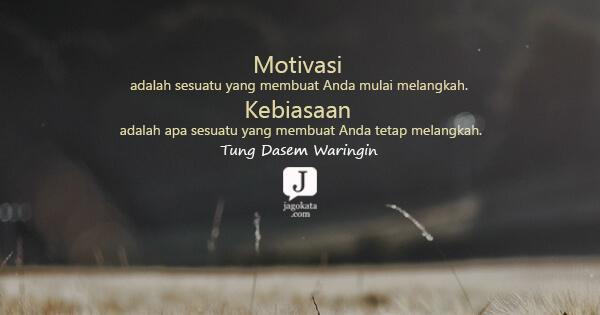 Tung Dasem Waringin - Motivasi adalah sesuatu yang membuat Anda mulai melangkah. Kebiasaan adalah apa sesuatu yang membuat Anda tetap melangkah.