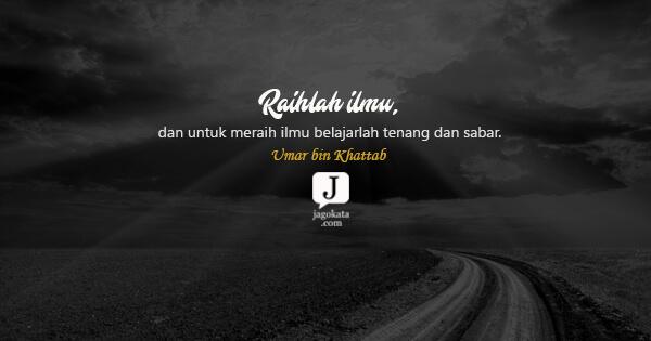 Umar bin Khattab - Raihlah ilmu, dan untuk meraih ilmu belajarlah tenang dan sabar.