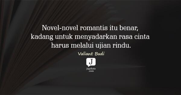 Valiant Budi - Novel-novel romantis itu benar, kadang untuk menyadarkan rasa cinta harus melalui ujian rindu.