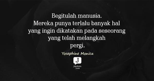 Yosephine Monica - Begitulah manusia. Mereka punya terlalu banyak hal yang ingin dikatakan pada seseorang yang telah melangkah pergi.