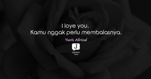 Yuris Afrizal - I loye you. Kamu nggak perlu membalasnya.
